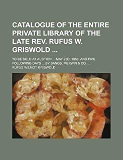 Catalogue of the Entire Private Library of the Late REV. Rufus W. Griswold; To Be Sold at Auction ... May 23d, 1859, and F...