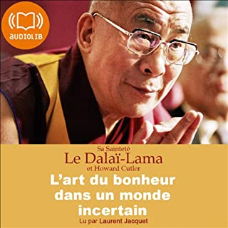 L'art du bonheur dans un monde incertain                    De :                                                                                                                                 Dalaï-Lama,                                                                                        Howard Cutler                               Lu par :                                                                                                                                 Laurent Jacquet                      Durée : 5 h et 6 min     19 notations     Global 4,5