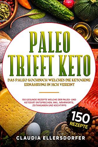 Paleo trifft Keto - Das Paleo Kochbuch welches die ketogene Ernährung in sich vereint: 150 gesunde Rezepte welche der Paleo- und Ketodiät entsprechen, inkl. Nährwerte, Zeitangaben und Kochtipps