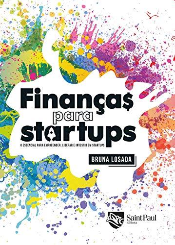 Finanças Para Startups: o Essencial Para Empreender, Liderar e Investir em Startups