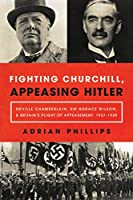 Fighting Churchill, Appeasing Hitler: Neville Chamberlain, Sir Horace Wilson, & Britain's Plight of Appeasement: 1937-1939