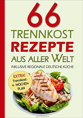 66 Trennkost-Rezepte aus aller Welt Inklusive Regionale Deutsche Küche: EXTRA: Trennkost-4-Wochenplan