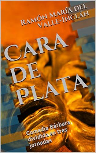 Cara de Plata: Comedia Bárbara dividida en tres jornadas