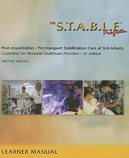 The S.T.A.B.L.E. Program, Learner/ Provider Manual: Post-Resuscitation/ Pre-Transport Stabilization Care of Sick Infants- ...