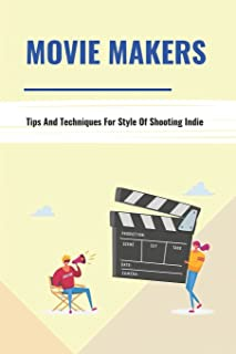 Movie Makers: Tips And Techniques For Style Of Shooting Indie: Book For The Newbie Indy Filmmaker