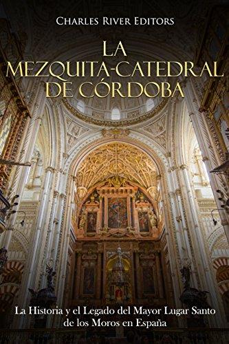 La Mezquita-Catedral de Córdoba: La Historia y el Legado del Mayor Lugar Santo de los Moros en España eBook: Charles River Editors: Amazon.es: Tienda Kindle