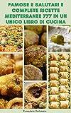 Famose E Salutari E Complete Ricette Mediterranee 777 In Un Unico Libro Di Cucina : Ricette Per Zuppe, Insalate, Riso, Cereali, Fagioli, Pasta, Verdure, ... Carne, Pane, Pizza (Italian Edition)