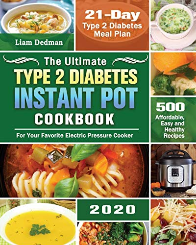 The Ultimate Type 2 Diabetes Instant Pot Cookbook 2020: 500 Affordable, Easy and Healthy Recipes with 21-Day Type 2 Diabetes Meal Plan for Your Favorite Electric Pressure Cooker