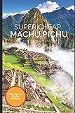 Super Cheap Machu Picchu Travel Guide 2021: How to Enjoy a $1,000 Trip to Machu Picchu for $150 (Super Cheap Insider Guides 2021)