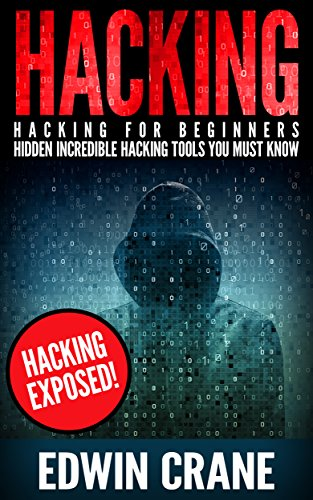 HACKING: Hacking Exposed! Hacking for Beginners – Hidden Incredible Hacking Tools You Must Know (Hacking Guide, Hacking 101, Computer Hacking Basics, Hacking ... Hacking, Web Hacking) (English Edition)