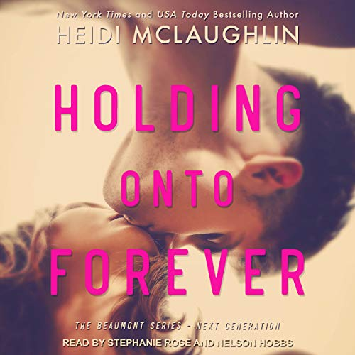 Holding onto Forever     The Beaumont Series: Next Generation, Book 1              By:                                                                                                                                 Heidi McLaughlin                               Narrated by:                                                                                                                                 Nelson Hobbs,                                                                                        Stephanie Rose                      Length: 7 hrs and 26 mins     61 ratings     Overall 4.8