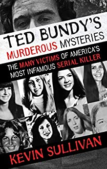 [Kevin Sullivan]のTed Bundy's Murderous Mysteries: The Many Victims of America's Most Infamous Serial Killer (English Edition)
