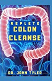 REPLETE COLON CLEANSE: NATURAL HEALTHY COLON CLEANSE DETOX, WEIGHT LOSS AND IMPROVED WELLNESS