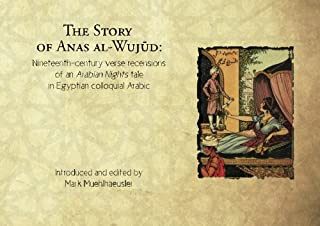 The Story of Anas al-Wujud: Nineteenth-century verse recensions of an Arabian Nights tale in Egyptian colloquial Arabic (A...