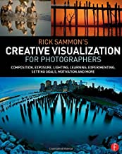 Rick Sammon's Creative Visualization for Photographers: Composition, exposure, lighting, learning, experimenting, setting ...