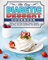 The Easy Diabetic Dessert Cookbook: Simple and Healthy Diabetic Dessert Recipes. ( Enjoy Keto, Low Carb and Gluten Free Desserts )