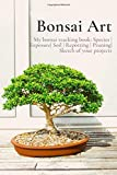 Bonsai Art: My bonsai tracking book: Species | Exposure| Soil | Repotting | Pruning| Sketch of your projects