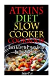 Atkins Diet Slow Cooker Cookbook: Easy to Prepare Recipes for Your Slow Cooker