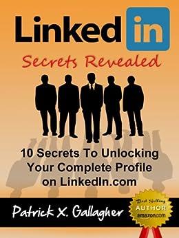 LinkedIn Secrets Revealed: 10 Secrets To Unlocking Your Complete Profile on LinkedIn.com (Similar To: LinkedIn Books, LinkedIn Success, LinkedIn Kindle, ... Influence, LinkedIn Careers Book 1) by [Patrick X. Gallagher, LinkedIn for Business]