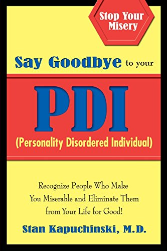 Say Goodbye to Your PDI (Personality Disordered Individuals): Recognize People Who Make You Miserable and Eliminate Them