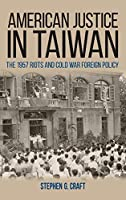 American Justice in Taiwan: The 1957 Riots and Cold War Foreign Policy (Studies in Conflict, Diplomacy, and Peace)