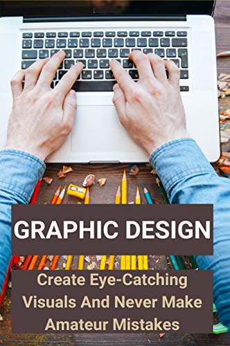 Graphic Design: Create Eye-Catching Visuals And Never Make Amateur Mistakes: How To Do Graphic Design On Laptop