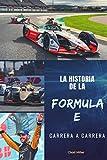 LA HISTORIA DE LA FORMULA E CARRERA A CARRERA: Origen, desarrollo y evolución de la mayor competición de automovilismo de coches eléctricos para ... de este campeonato de carreras futuristas
