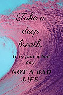 Take a deep breath. It is just a bad day, Not a Bad Life.: Motivational Notebook, Journal, Diary (110 Pages, Blank, 6 x 9)