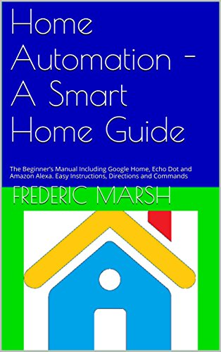 Home Automation - A Smart Home Guide: The Beginner's Manual Including Google Home, Echo Dot and Amazon Alexa. Easy Instructions, Directions and Commands ... Guide Series Book 1) (English Edition)