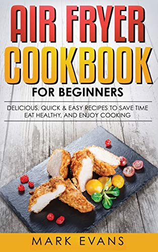 Air Fryer Cookbook for Beginners: Delicious, Quick & Easy Recipes to Save Time, Eat Healthy, and Enjoy Cooking