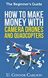 The Beginner's Guide: How to Make Money with Camera Drones and Quadcopters (English Edition)