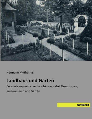 Landhaus und Garten: Beispiele neuzeitlicher Landhaeuser nebst Grundrissen, Innenraeumen und Gaerten