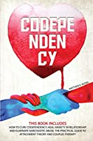 Codependency: How to Codependency Cure, Heal Anxiety in Relationship, and Eliminate Narcissistic Abuse. the Practical Guide to Attachment Theory and Couples