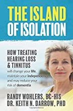 The Island of Isolation: How Treating Hearing Loss and Tinnitus will change your life, maintain your independence, and may...