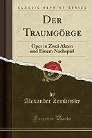 Der Traumgoerge: Oper in Zwei Akten Und Einem Nachspiel (Classic Reprint)