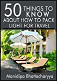 50 Things to Know About How to Pack Light for Travel: Pack the Right Way Every Time (50 Things to Know Travel) (English Edition) (Format Kindle)