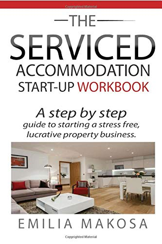 The Serviced Accommodation Start-Up Workbook: A step by step guide to starting a stress free, lucrative property business.