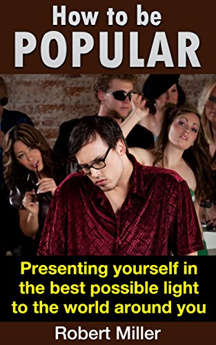How to be Popular And Liked - Presenting yourself in the best possible light to the world around you (Improving Overall Health With Simple Steps Book 2)