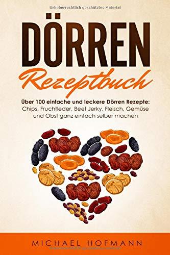 DÖRREN REZEPTBUCH: Über 100 einfache und leckere Dörren Rezepte: Chips, Fruchtleder, Beef Jerky, Fleisch, Gemüse und Obst ganz einfach selber machen - Inklusive Low Carb Variationen