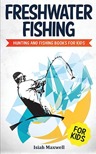 Freshwater Fishing for Kids: Hunting and Fishing Books for Kids