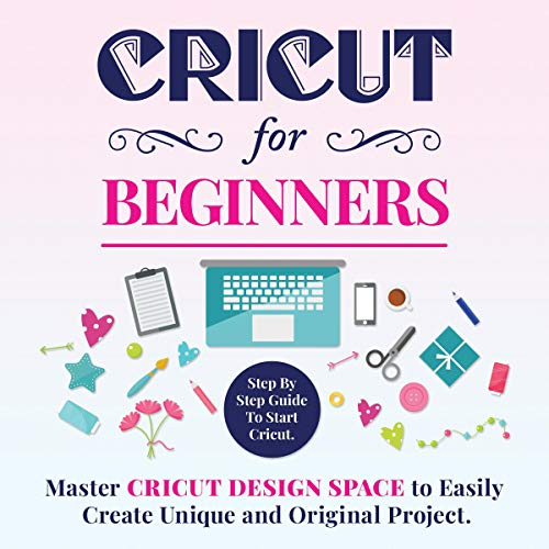 Cricut for Beginners: Master Cricut Design Space to Easily Create Unique and Original Project. cover art