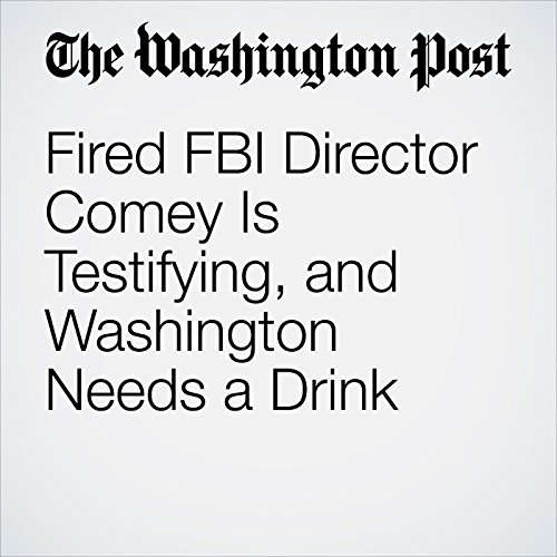 Fired FBI Director Comey Is Testifying, and Washington Needs a Drink audiobook cover art