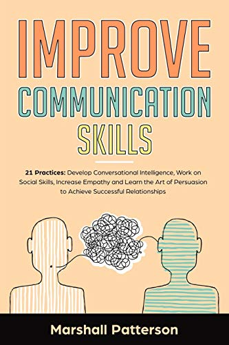 Improve Communication Skills: 21 Practices: Develop Conversational Intelligence, Work on Social Skills, Increase Empathy and learn the Art of Persuasion to Achieve Successful Relationships