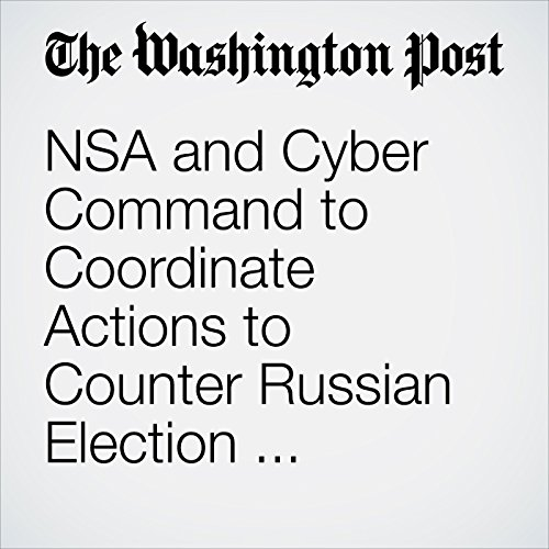 NSA and Cyber Command to Coordinate Actions to Counter Russian Election Interference in 2018 Amid Absence of White House Guidance audiobook cover art