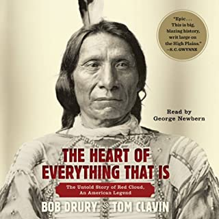 The Heart of Everything That Is     The Untold Story of Red Cloud, An American Legend              By:                                                                                                                                 Bob Drury,                                                                                        Tom Clavin                               Narrated by:                                                                                                                                 George Newbern                      Length: 12 hrs and 5 mins     705 ratings     Overall 4.5