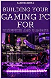 BUILDING YOUR GAMING PC FOR BEGINNERS AND DUMMIES: A GAMERS GUIDE TO BUILDING A GAMING COMPUTER (English Edition)