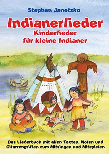Indianerlieder - Kinderlieder für kleine Indianer: Das Liederbuch mit allen Texten, Noten und Gitarrengriffen zum Mitsingen und Mitspielen