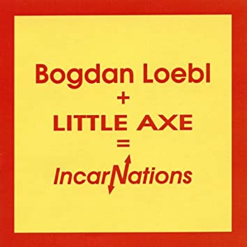 Bogdan Loebl + Little Axe = Incarnations