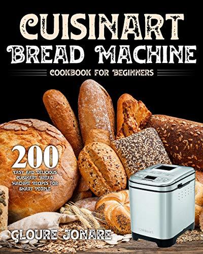 Cuisinart Bread Machine Cookbook for Beginners: 200 Easy and Delicious Cuisinart Bread Machine Recipes for Smart People