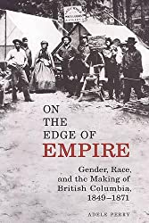 On the Edge of Empire: Gender, Race, and the Making of British Columbia, 1849-1871 (Studies in Gender and History)